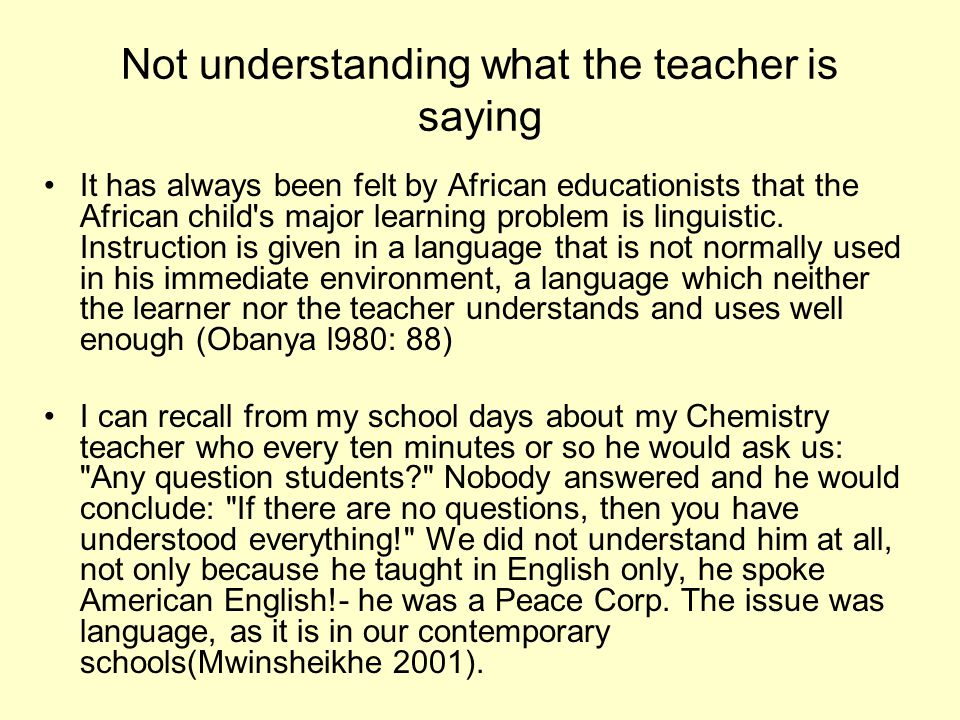 Not understanding what the teacher is saying It has always been felt by African educationists that the African child s major learning problem is linguistic.