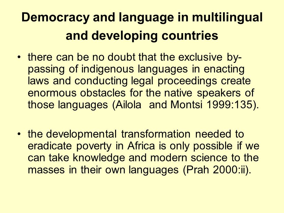 Democracy and language in multilingual and developing countries there can be no doubt that the exclusive by- passing of indigenous languages in enacting laws and conducting legal proceedings create enormous obstacles for the native speakers of those languages (Ailola and Montsi 1999:135).