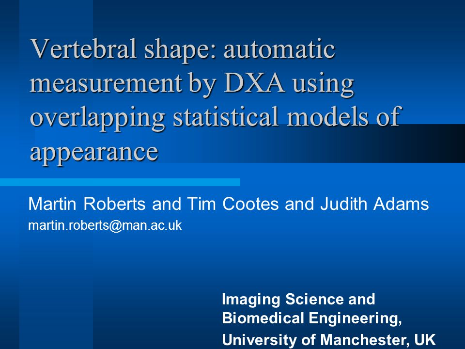 Vertebral shape: automatic measurement by DXA using overlapping statistical models of appearance Martin Roberts and Tim Cootes and Judith Adams martin.roberts@man.ac.uk Imaging Science and Biomedical Engineering, University of Manchester, UK
