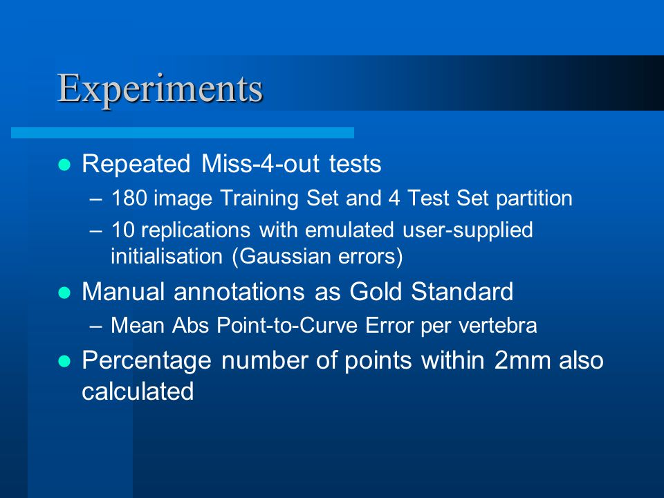 Experiments Repeated Miss-4-out tests –180 image Training Set and 4 Test Set partition –10 replications with emulated user-supplied initialisation (Gaussian errors) Manual annotations as Gold Standard –Mean Abs Point-to-Curve Error per vertebra Percentage number of points within 2mm also calculated