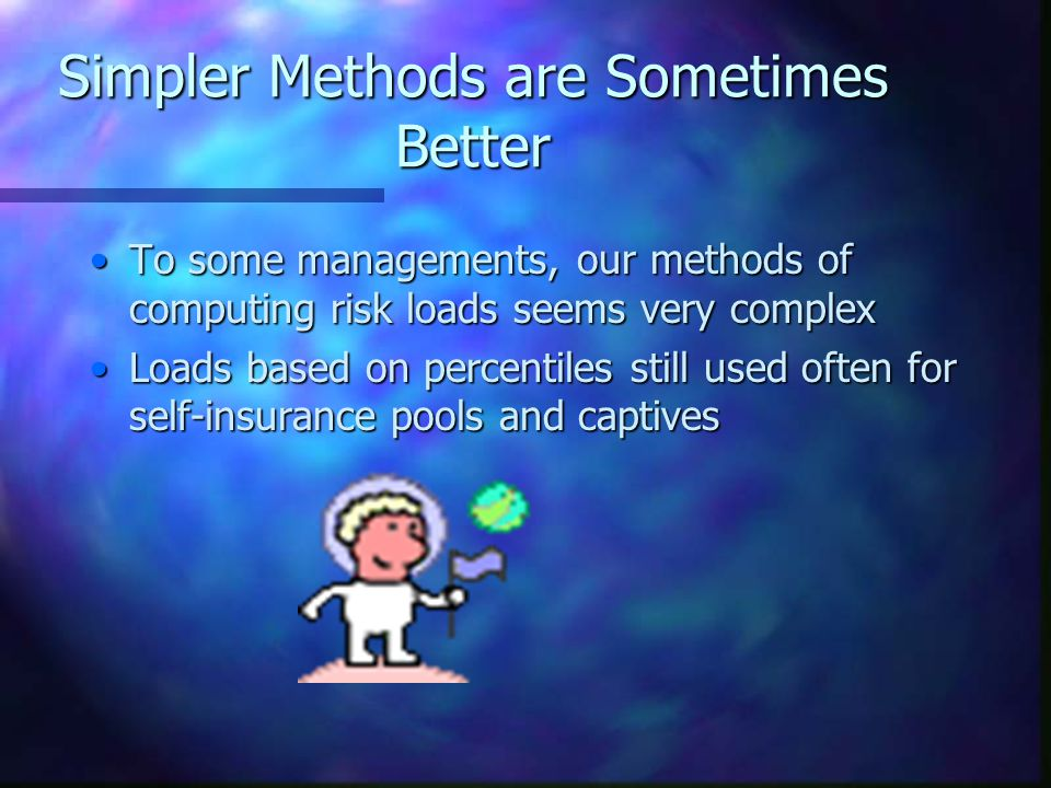 Simpler Methods are Sometimes Better To some managements, our methods of computing risk loads seems very complexTo some managements, our methods of computing risk loads seems very complex Loads based on percentiles still used often for self-insurance pools and captivesLoads based on percentiles still used often for self-insurance pools and captives
