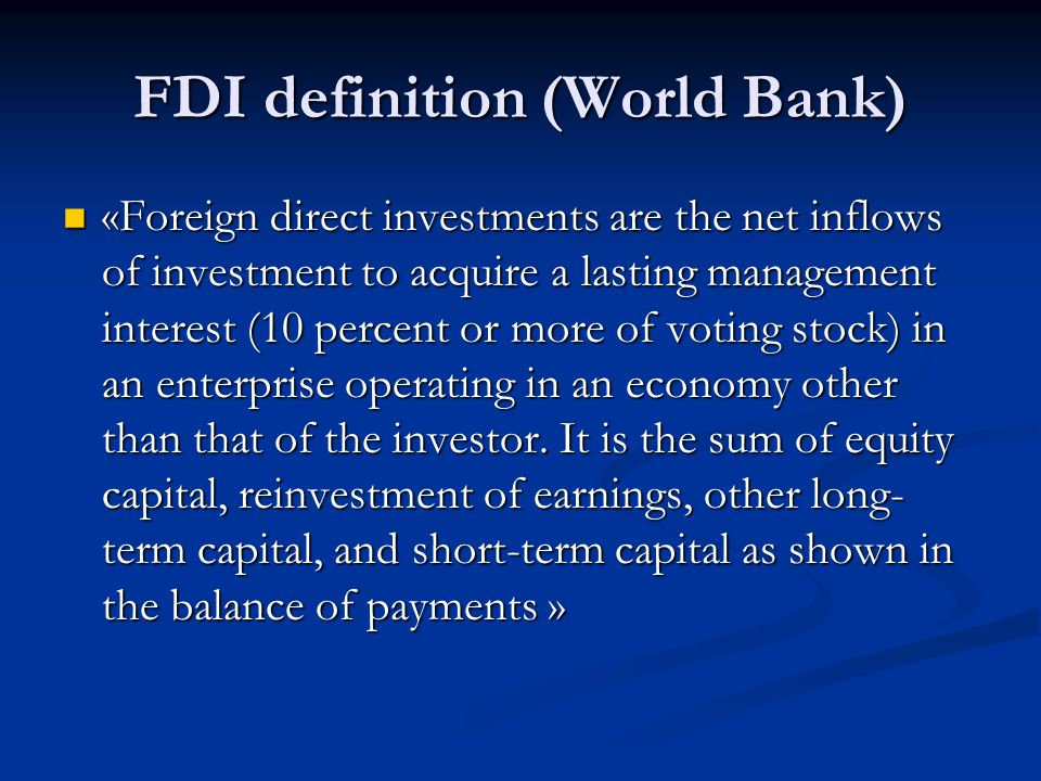 FDI definition (World Bank) «Foreign direct investments are the net inflows of investment to acquire a lasting management interest (10 percent or more of voting stock) in an enterprise operating in an economy other than that of the investor.