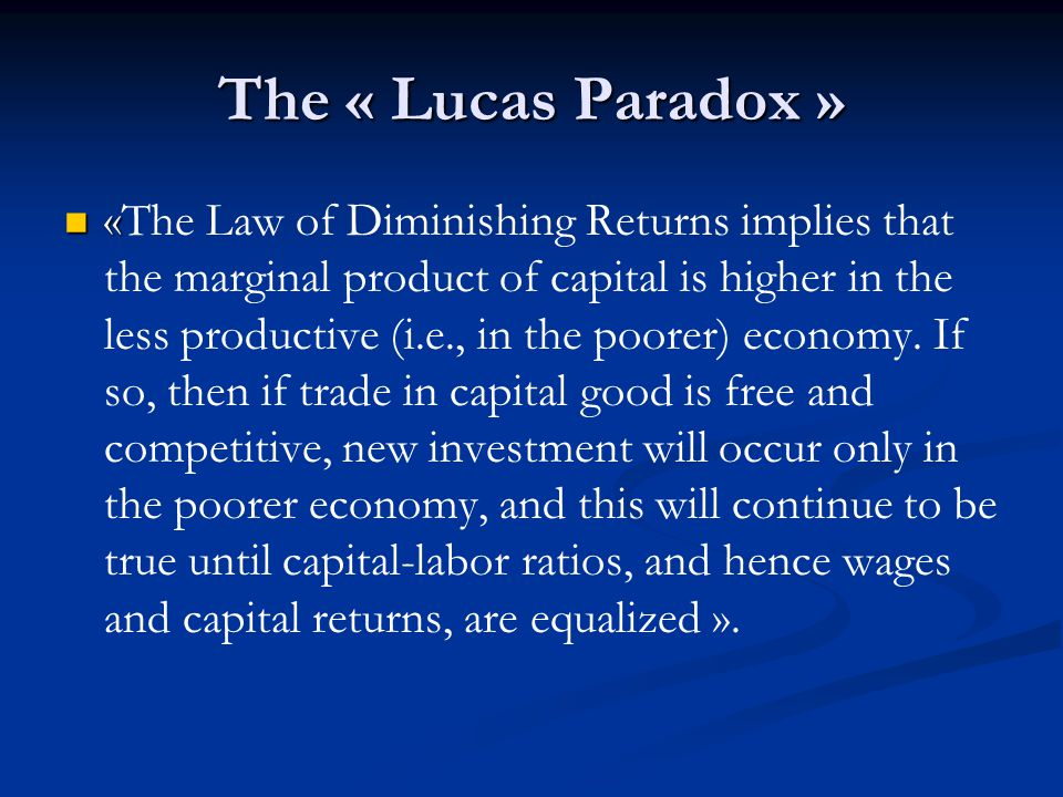 The « Lucas Paradox » « If this model were anywhere close to being accurate, and if world capital markets were anywhere close to being free and complete, it is clear that, in the face of return differentials of this magnitude, investment goods would flow rapidly from the United States and other wealthy countries to India and other poor countries ».