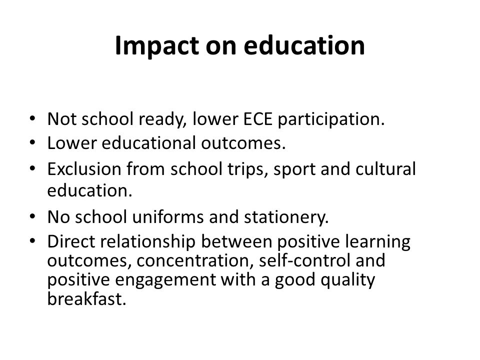 Impact on education Not school ready, lower ECE participation. Lower educational outcomes. Exclusion from school trips, sport and cultural education.