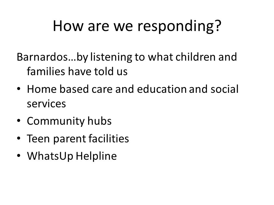 How are we responding? Barnardos…by listening to what children and families have told us Home based care and education and social services Community h