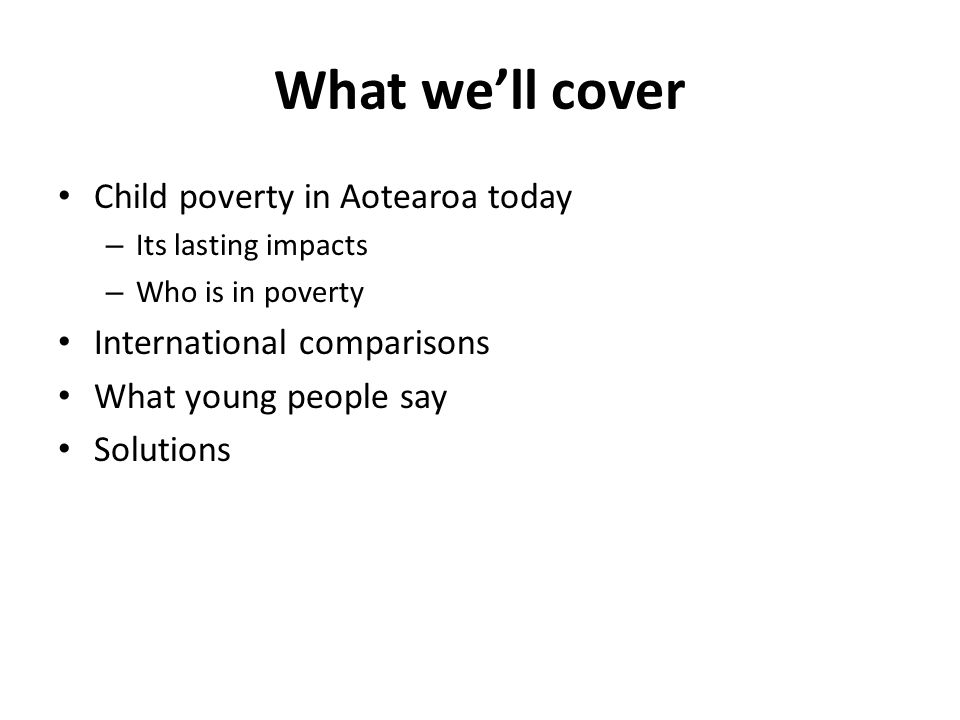 What we'll cover Child poverty in Aotearoa today – Its lasting impacts – Who is in poverty International comparisons What young people say Solutions