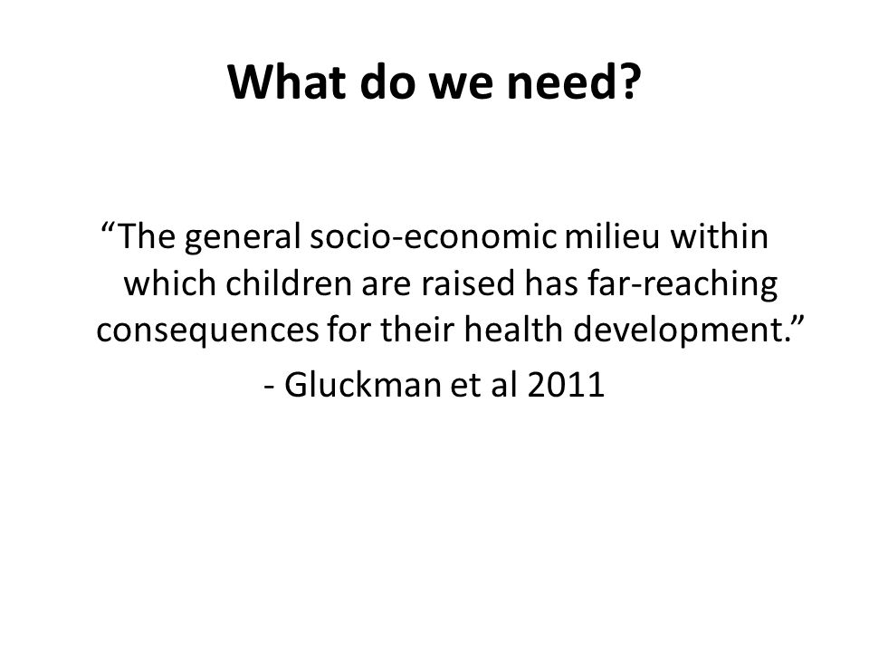 """What do we need? """"The general socio-economic milieu within which children are raised has far-reaching consequences for their health development."""" - Gl"""