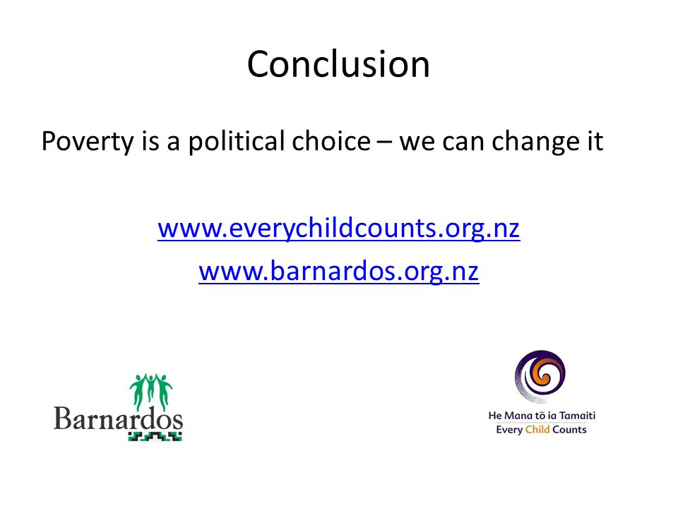 Conclusion Poverty is a political choice – we can change it www.everychildcounts.org.nz www.barnardos.org.nz
