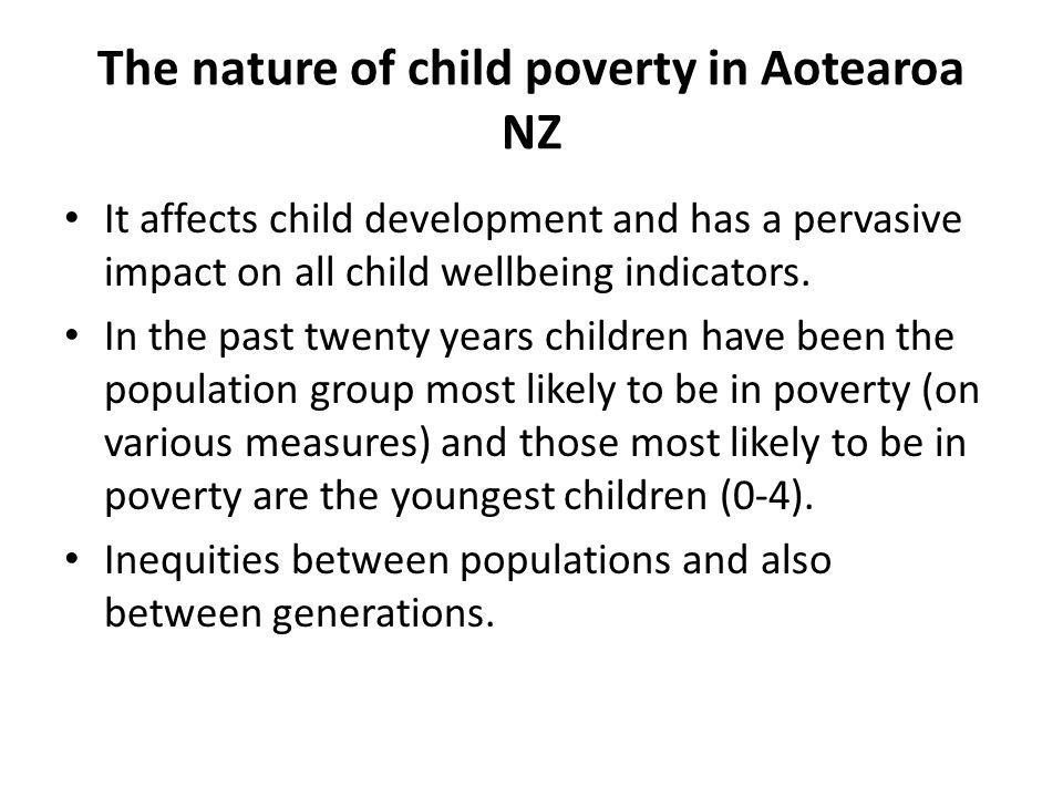 The nature of child poverty in Aotearoa NZ It affects child development and has a pervasive impact on all child wellbeing indicators.