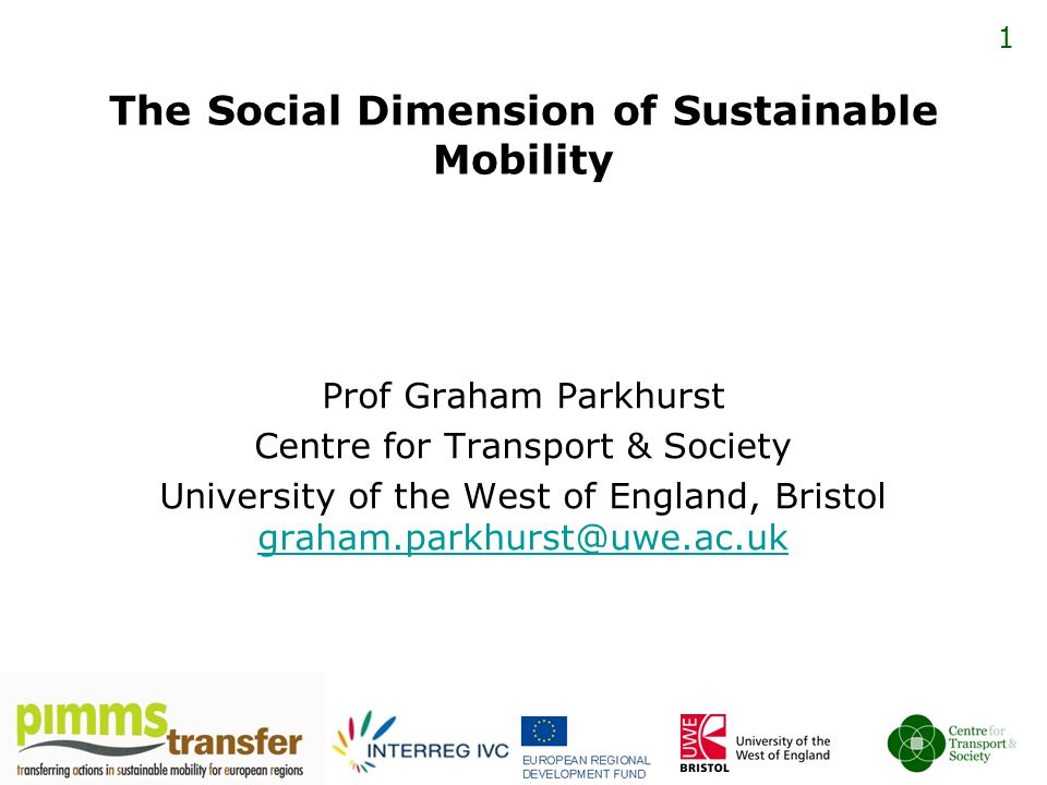 1 The Social Dimension of Sustainable Mobility Prof Graham Parkhurst Centre for Transport & Society University of the West of England, Bristol graham.parkhurst@uwe.ac.uk