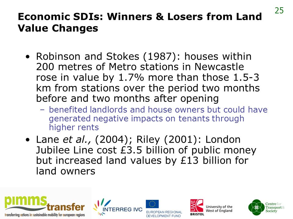 25 Economic SDIs: Winners & Losers from Land Value Changes Robinson and Stokes (1987): houses within 200 metres of Metro stations in Newcastle rose in value by 1.7% more than those 1.5-3 km from stations over the period two months before and two months after opening –benefited landlords and house owners but could have generated negative impacts on tenants through higher rents Lane et al., (2004); Riley (2001): London Jubilee Line cost £3.5 billion of public money but increased land values by £13 billion for land owners
