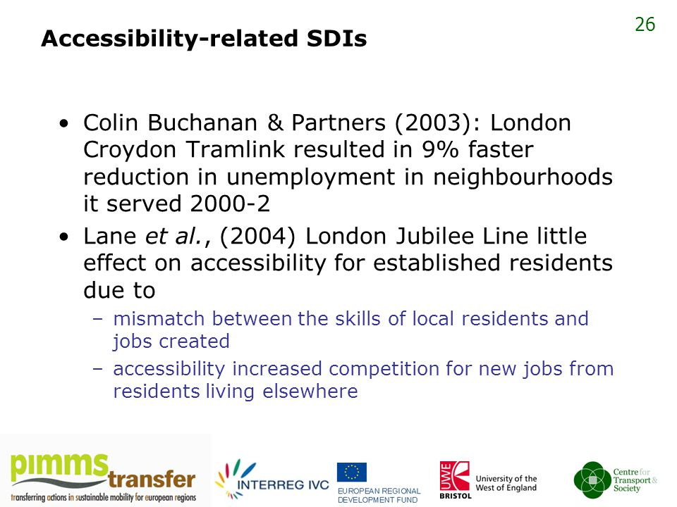 26 Accessibility-related SDIs Colin Buchanan & Partners (2003): London Croydon Tramlink resulted in 9% faster reduction in unemployment in neighbourhoods it served 2000-2 Lane et al., (2004) London Jubilee Line little effect on accessibility for established residents due to –mismatch between the skills of local residents and jobs created –accessibility increased competition for new jobs from residents living elsewhere