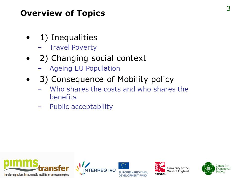 3 Overview of Topics 1) Inequalities –Travel Poverty 2) Changing social context –Ageing EU Population 3) Consequence of Mobility policy –Who shares the costs and who shares the benefits –Public acceptability