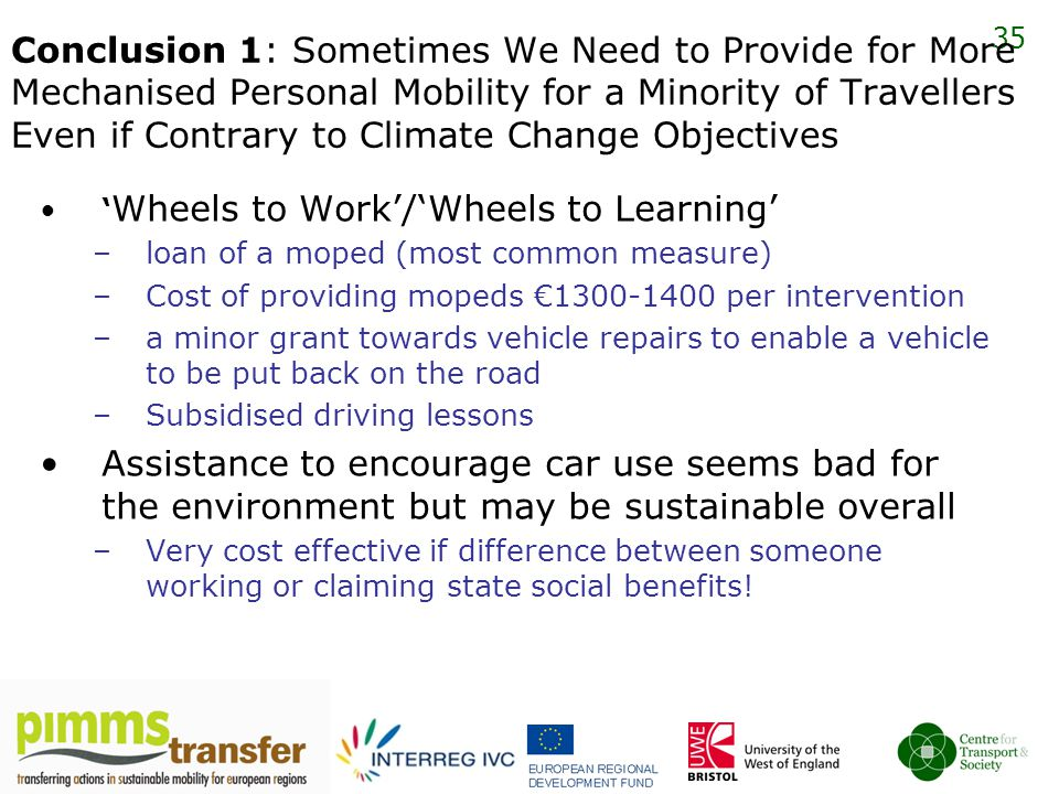 35 Conclusion 1: Sometimes We Need to Provide for More Mechanised Personal Mobility for a Minority of Travellers Even if Contrary to Climate Change Objectives ' Wheels to Work'/'Wheels to Learning' –loan of a moped (most common measure) –Cost of providing mopeds €1300-1400 per intervention –a minor grant towards vehicle repairs to enable a vehicle to be put back on the road –Subsidised driving lessons Assistance to encourage car use seems bad for the environment but may be sustainable overall –Very cost effective if difference between someone working or claiming state social benefits!