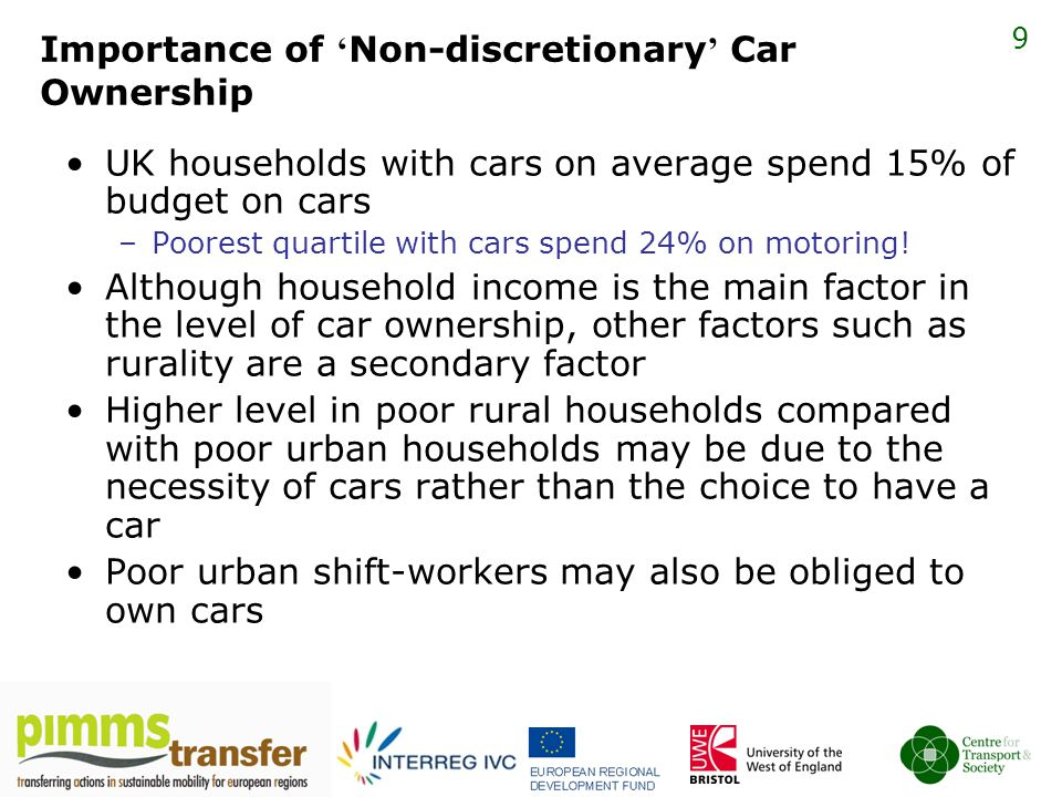 9 Importance of ' Non-discretionary ' Car Ownership UK households with cars on average spend 15% of budget on cars –Poorest quartile with cars spend 24% on motoring.