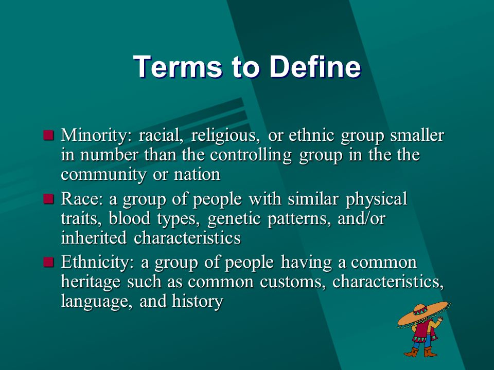 Terms to Define Minority: racial, religious, or ethnic group smaller in number than the controlling group in the the community or nation Minority: racial, religious, or ethnic group smaller in number than the controlling group in the the community or nation Race: a group of people with similar physical traits, blood types, genetic patterns, and/or inherited characteristics Race: a group of people with similar physical traits, blood types, genetic patterns, and/or inherited characteristics Ethnicity: a group of people having a common heritage such as common customs, characteristics, language, and history Ethnicity: a group of people having a common heritage such as common customs, characteristics, language, and history