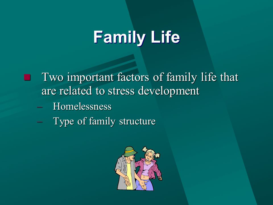 Family Life Two important factors of family life that are related to stress development Two important factors of family life that are related to stress development –Homelessness –Type of family structure