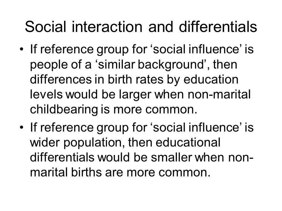 Social interaction and differentials If reference group for 'social influence' is people of a 'similar background', then differences in birth rates by education levels would be larger when non-marital childbearing is more common.