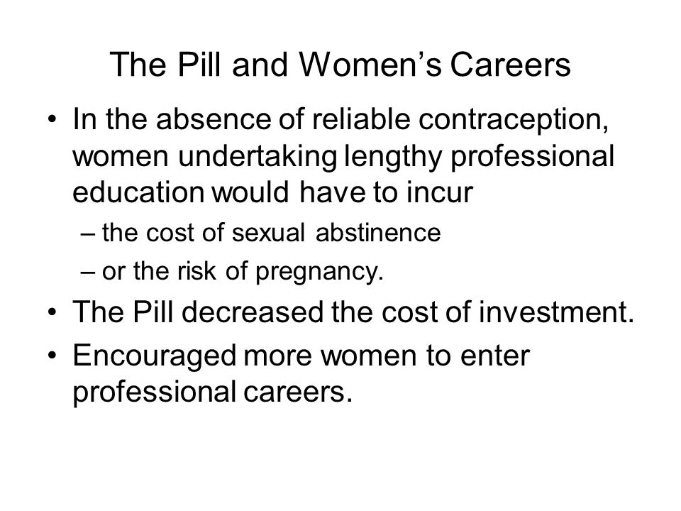 The Pill and Women's Careers In the absence of reliable contraception, women undertaking lengthy professional education would have to incur –the cost of sexual abstinence –or the risk of pregnancy.
