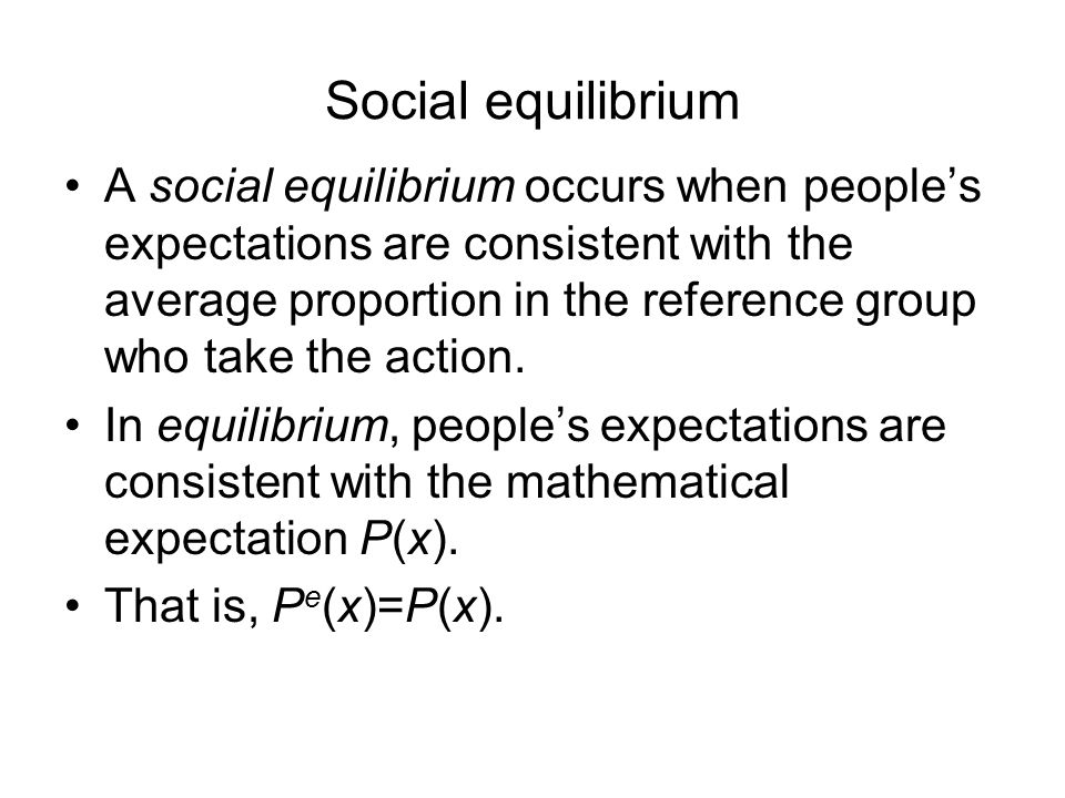 Social equilibrium A social equilibrium occurs when people's expectations are consistent with the average proportion in the reference group who take the action.