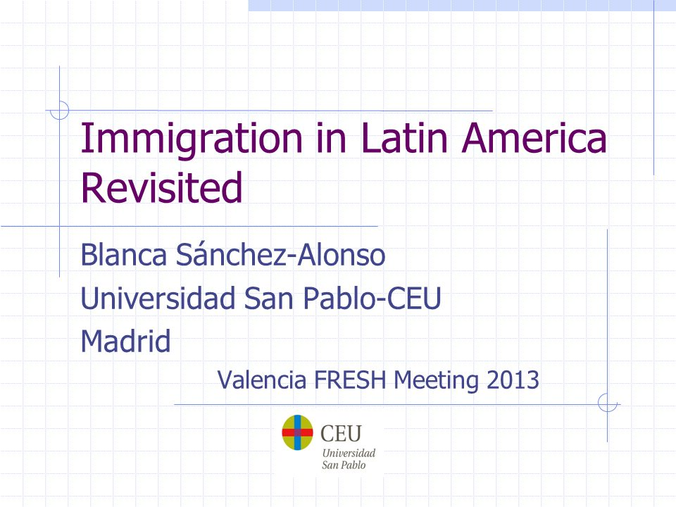 Immigration in Latin America Revisited Blanca Sánchez-Alonso Universidad San Pablo-CEU Madrid Valencia FRESH Meeting 2013