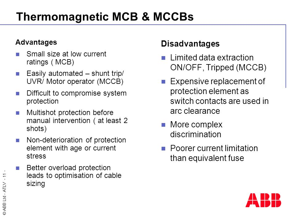 © ABB Ltd - ATLV - 11 - Thermomagnetic MCB & MCCBs Advantages Small size at low current ratings ( MCB) Easily automated – shunt trip/ UVR/ Motor operator (MCCB) Difficult to compromise system protection Multishot protection before manual intervention ( at least 2 shots) Non-deterioration of protection element with age or current stress Better overload protection leads to optimisation of cable sizing Disadvantages Limited data extraction ON/OFF, Tripped (MCCB) Expensive replacement of protection element as switch contacts are used in arc clearance More complex discrimination Poorer current limitation than equivalent fuse