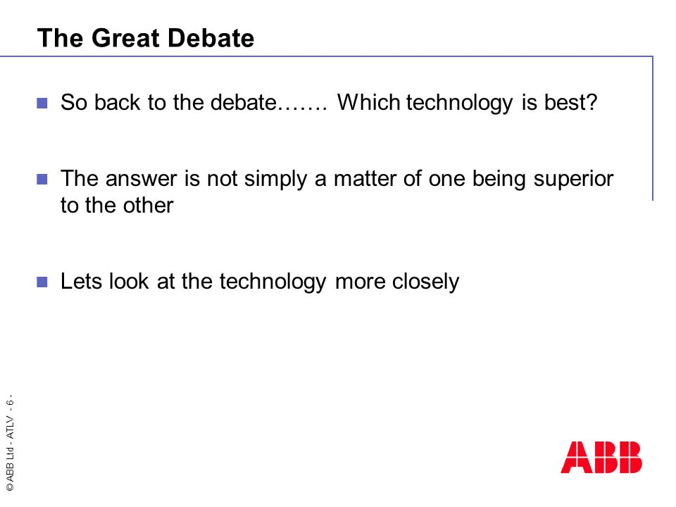 © ABB Ltd - ATLV - 6 - The Great Debate So back to the debate…….