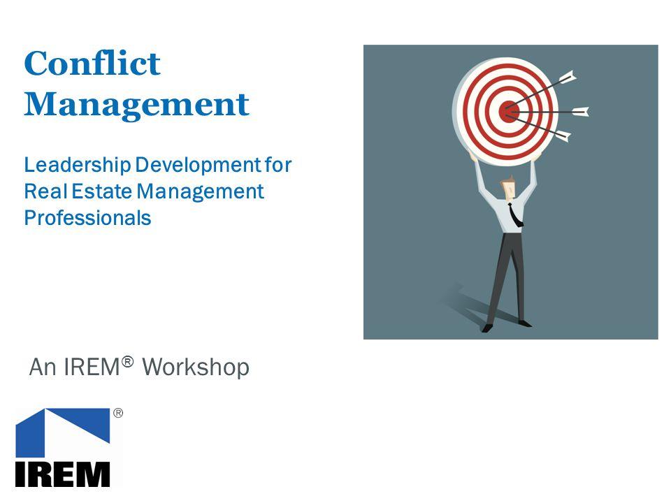 Conflict Management Leadership Development for Real Estate Management Professionals An IREM ® Workshop