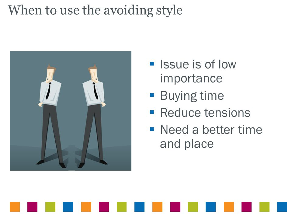  Issue is of low importance  Buying time  Reduce tensions  Need a better time and place When to use the avoiding style