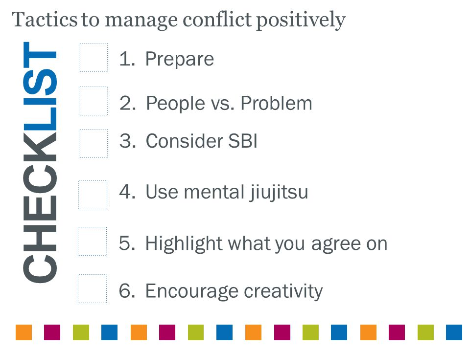 CHECKLIST Tactics to manage conflict positively 1.Prepare 2.People vs. Problem 3.Consider SBI 4.Use mental jiujitsu 6.Encourage creativity 5.Highlight