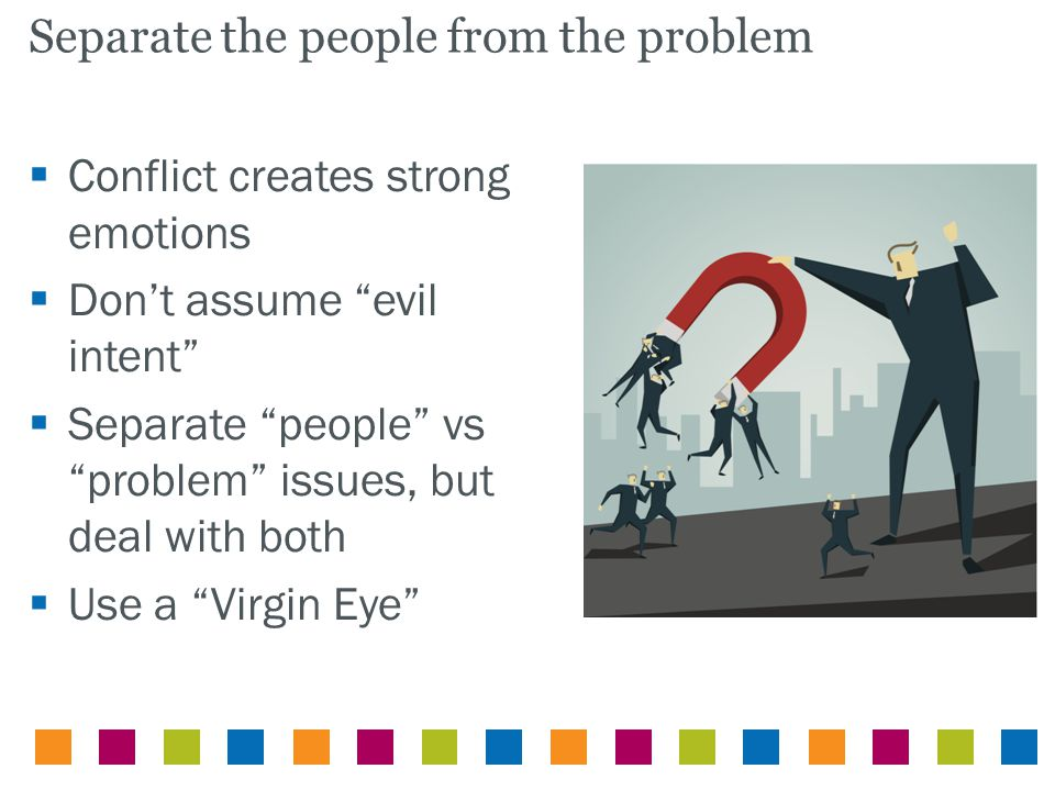 " Conflict creates strong emotions  Don't assume ""evil intent""  Separate ""people"" vs ""problem"" issues, but deal with both  Use a ""Virgin Eye"" Separ"