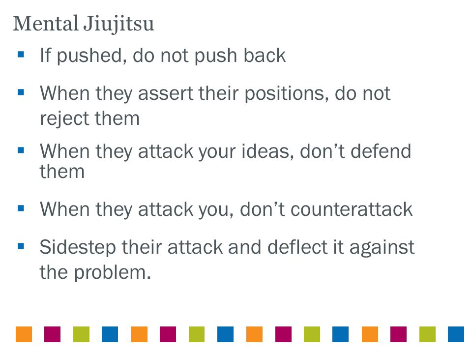  If pushed, do not push back  When they assert their positions, do not reject them  When they attack your ideas, don't defend them  When they attack you, don't counterattack  Sidestep their attack and deflect it against the problem.