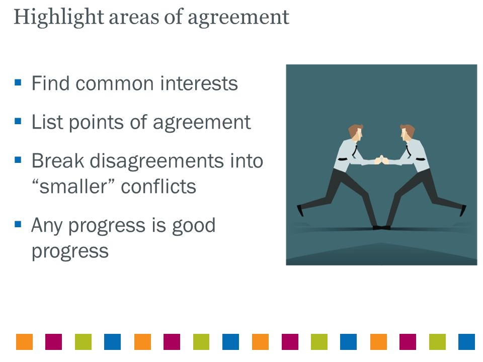 " Find common interests  List points of agreement  Break disagreements into ""smaller"" conflicts  Any progress is good progress Highlight areas of a"