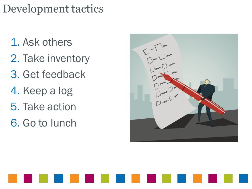 Development tactics 1. Ask others 2. Take inventory 3. Get feedback 4. Keep a log 5. Take action 6. Go to lunch