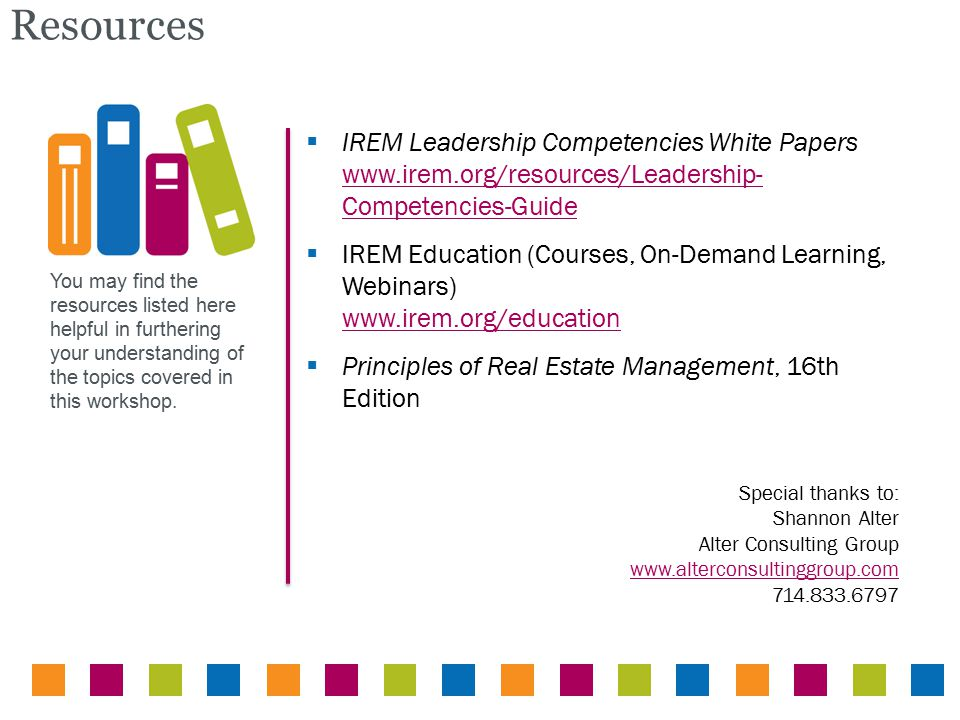 You may find the resources listed here helpful in furthering your understanding of the topics covered in this workshop. Resources  IREM Leadership Co