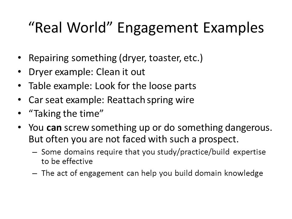 """Real World"" Engagement Examples Repairing something (dryer, toaster, etc.) Dryer example: Clean it out Table example: Look for the loose parts Car se"