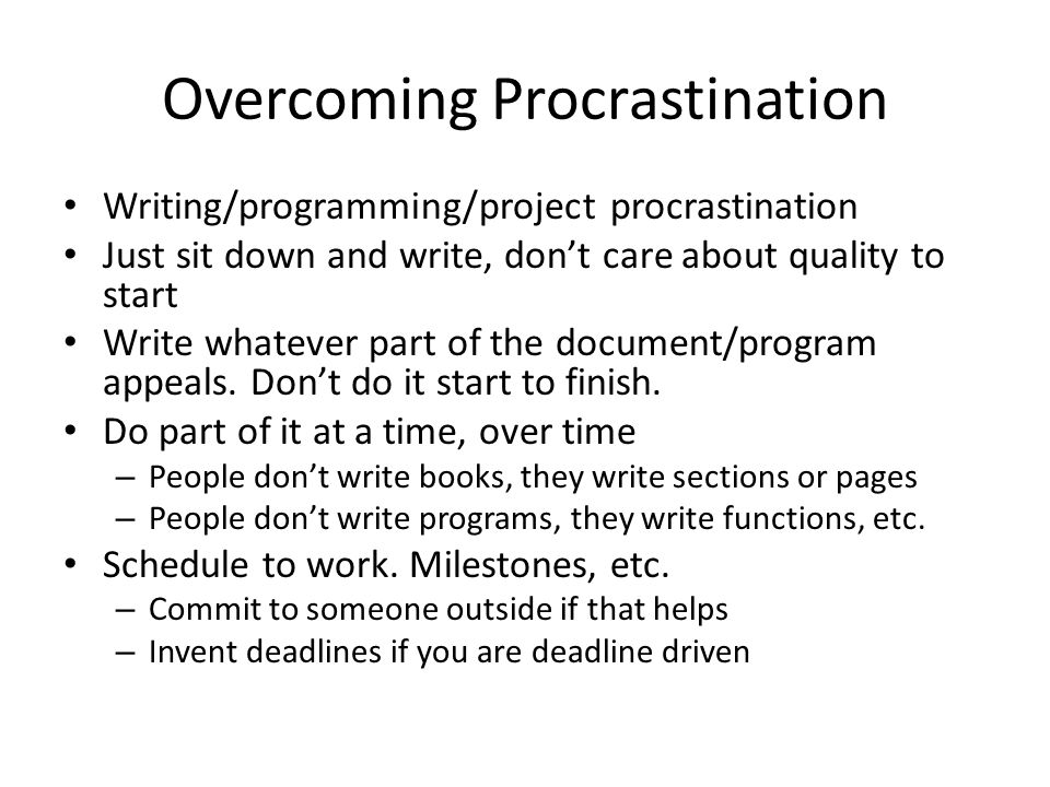 Overcoming Procrastination Writing/programming/project procrastination Just sit down and write, don't care about quality to start Write whatever part