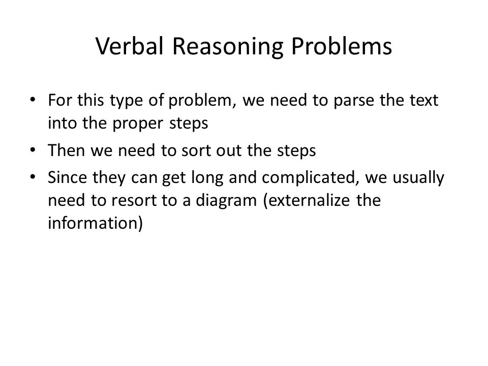 Verbal Reasoning Problems For this type of problem, we need to parse the text into the proper steps Then we need to sort out the steps Since they can