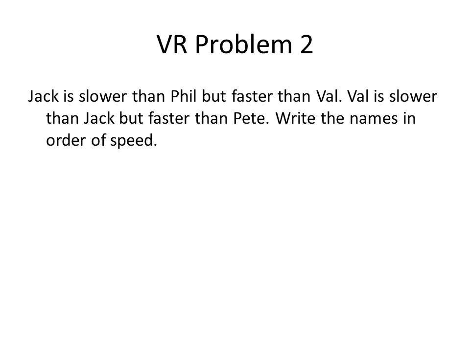 VR Problem 2 Jack is slower than Phil but faster than Val. Val is slower than Jack but faster than Pete. Write the names in order of speed.