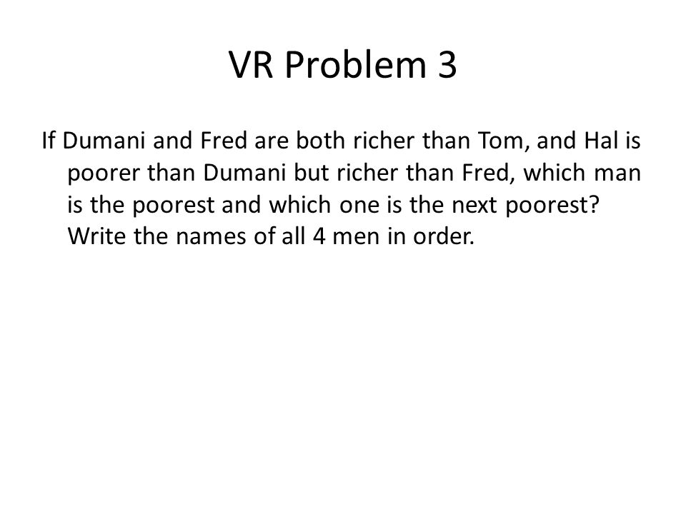 VR Problem 3 If Dumani and Fred are both richer than Tom, and Hal is poorer than Dumani but richer than Fred, which man is the poorest and which one i