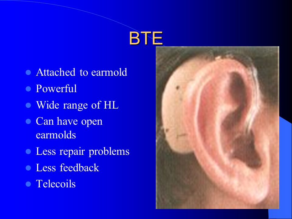 BTE Attached to earmold Powerful Wide range of HL Can have open earmolds Less repair problems Less feedback Telecoils
