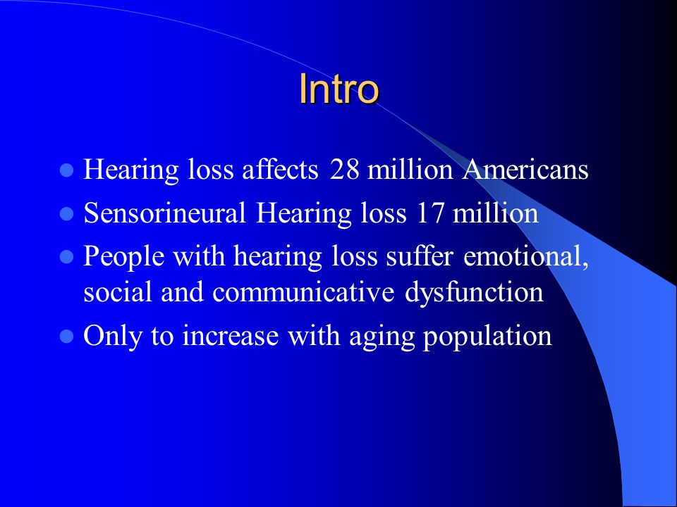 Intro Hearing loss affects 28 million Americans Sensorineural Hearing loss 17 million People with hearing loss suffer emotional, social and communicative dysfunction Only to increase with aging population