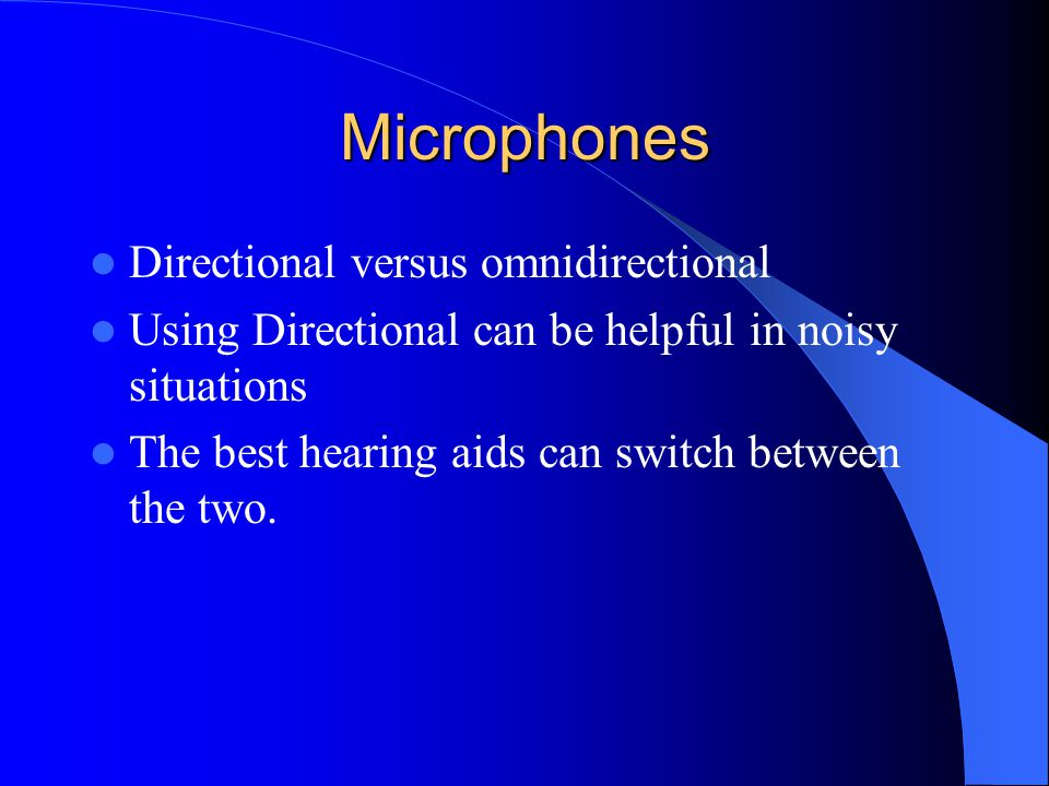 Microphones Directional versus omnidirectional Using Directional can be helpful in noisy situations The best hearing aids can switch between the two.
