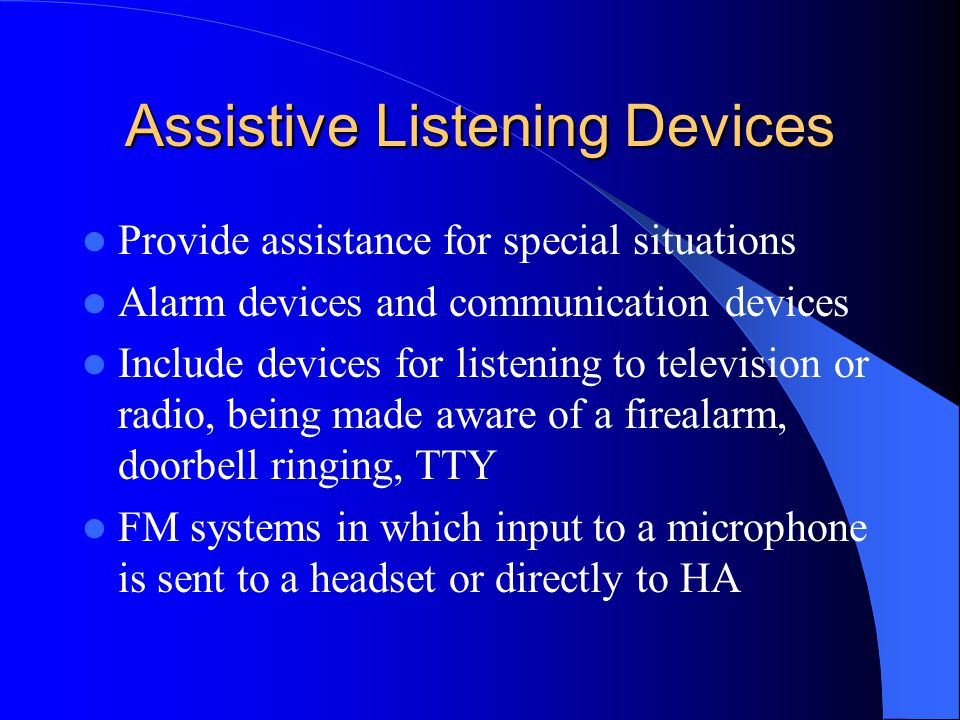 Assistive Listening Devices Provide assistance for special situations Alarm devices and communication devices Include devices for listening to television or radio, being made aware of a firealarm, doorbell ringing, TTY FM systems in which input to a microphone is sent to a headset or directly to HA