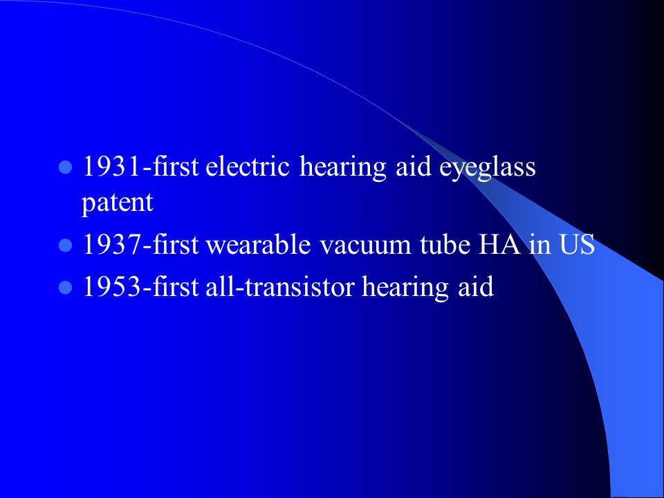 1931-first electric hearing aid eyeglass patent 1937-first wearable vacuum tube HA in US 1953-first all-transistor hearing aid