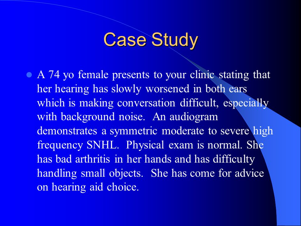 Case Study A 74 yo female presents to your clinic stating that her hearing has slowly worsened in both ears which is making conversation difficult, especially with background noise.