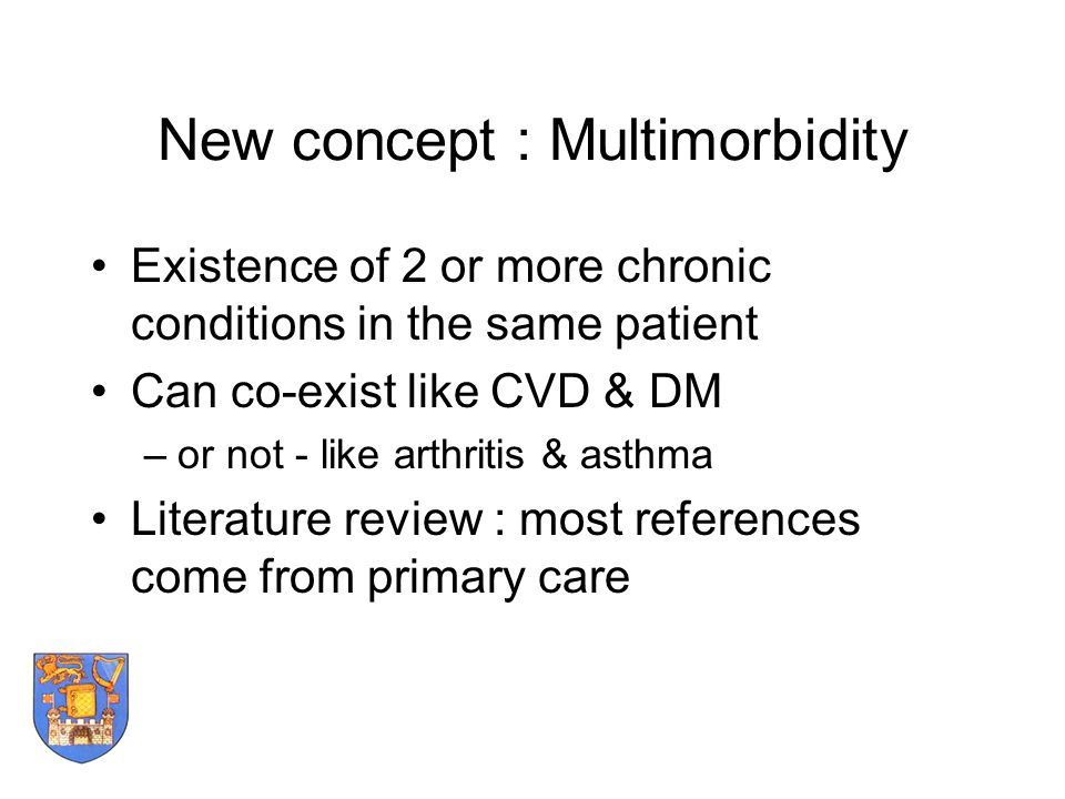 New concept : Multimorbidity Existence of 2 or more chronic conditions in the same patient Can co-exist like CVD & DM –or not - like arthritis & asthm
