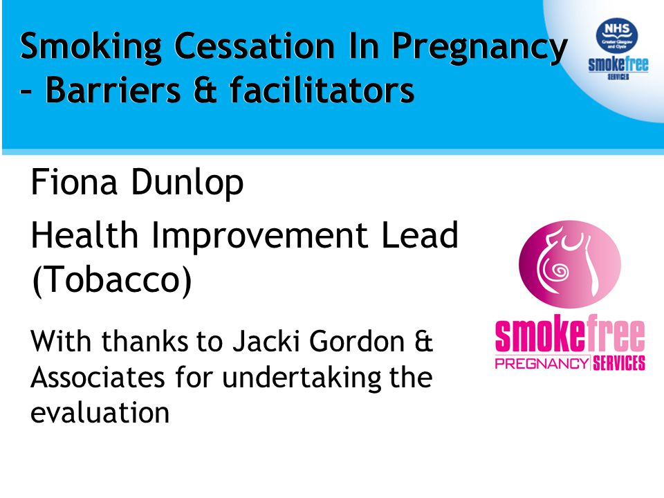 Smoking Cessation In Pregnancy – Barriers & facilitators Fiona Dunlop Health Improvement Lead (Tobacco) With thanks to Jacki Gordon & Associates for undertaking the evaluation Fiona Dunlop Health Improvement Lead (Tobacco) With thanks to Jacki Gordon & Associates for undertaking the evaluation