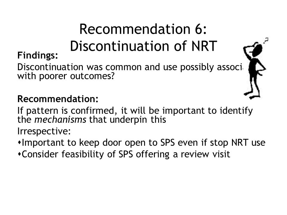 Recommendation 6: Discontinuation of NRT Findings: Discontinuation was common and use possibly associated with poorer outcomes.