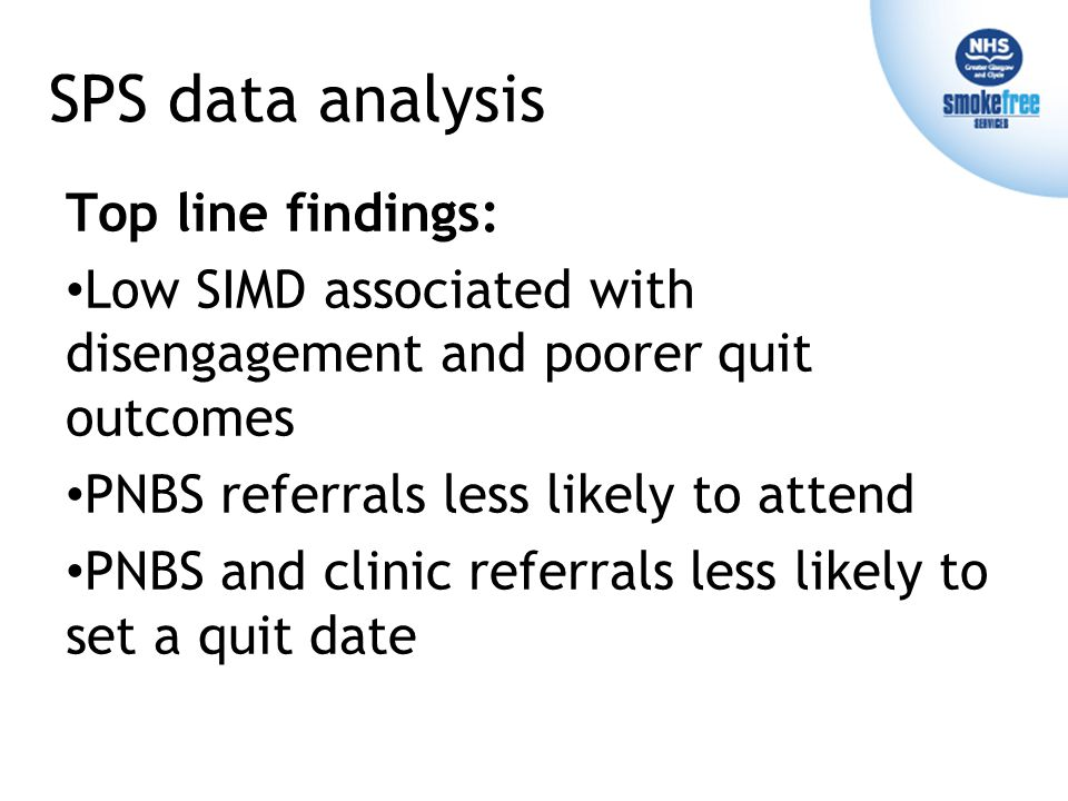 SPS data analysis Top line findings: Low SIMD associated with disengagement and poorer quit outcomes PNBS referrals less likely to attend PNBS and clinic referrals less likely to set a quit date Top line findings: Low SIMD associated with disengagement and poorer quit outcomes PNBS referrals less likely to attend PNBS and clinic referrals less likely to set a quit date